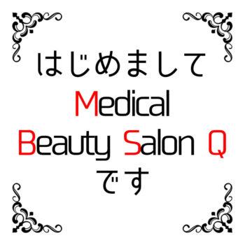 はじめまして Medical Beauty Salon Qです